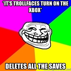 Trollface - *it's trollfaces turn on the xbox* deletes all the saves