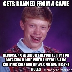 Bad Luck Brian - Gets banned from a game because a cyberbully reported him for breaking a rule when they're is a no bullying rule and he was following the rules