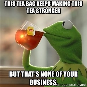 Kermit The Frog Drinking Tea - This tea bag keeps making this tea stronger but that's none of your business.
