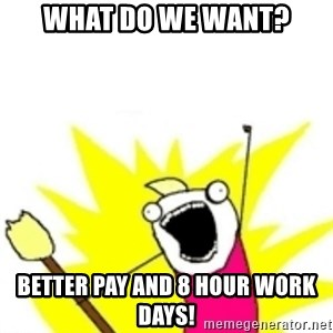 x all the y - What do we want? Better pay and 8 hour work days!