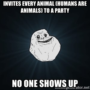 Forever Alone - Invites every animal (humans are animals) to a party no one shows up