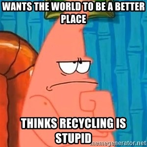 Patrick Wtf? - wants the world to be a better place thinks recycling is stupid