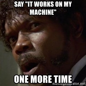 "Angry Samuel L Jackson - say ""it works on my machine"" one more time"