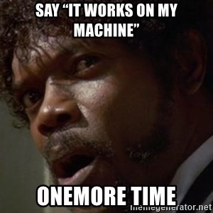 "Angry Samuel L Jackson - Say ""it works on my machine"" Onemore time"
