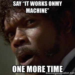 "Angry Samuel L Jackson - Say ""it works onmy machine"" One more time"