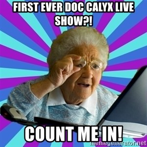 old lady - First ever Doc Calyx live show?! Count me in!