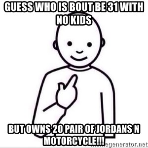Guess who ? - Guess who is bout be 31 with no kids But owns 20 pair of Jordans N motorcycle!!!