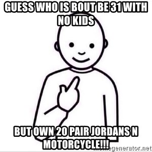 Guess who ? - Guess who is bout be 31 with no kids But own 20 pair Jordans N motorcycle!!!
