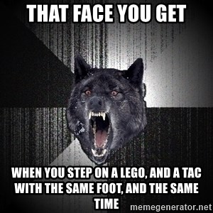 Insanity Wolf - That face you get when you step on a lego, and a tac with the same foot, and the same time
