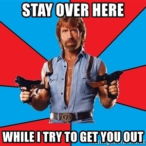 Chuck Norris  - stay over here while i try to get you out