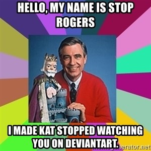 mr rogers  - Hello, my name is Stop Rogers I made Kat stopped watching               you on DeviantArt.