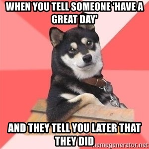Cool Dog - WHEN you tell someone 'have a great day' and they tell you later that they did