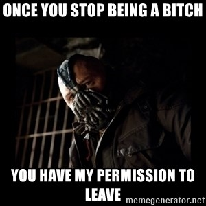 Bane Meme - Once you stop being a bitch You have my permission to leave