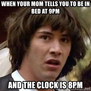 Conspiracy Keanu - When your mom tells you to be in bed at 9pm and the clock is 8pm