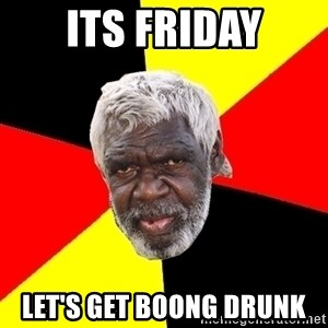 Aboriginal - Its Friday Let's get boong drunk
