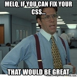That would be great - Melq, if you can fix your css... That would be great