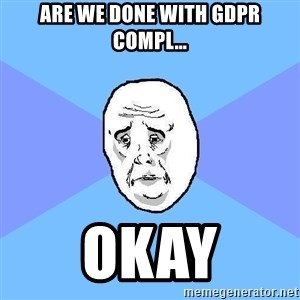 Okay Guy - are we done with gdpr compl… okay