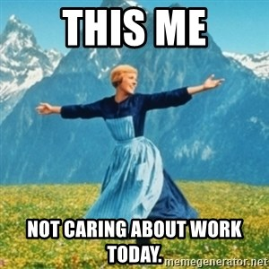 Sound Of Music Lady - This me Not caring about work today.