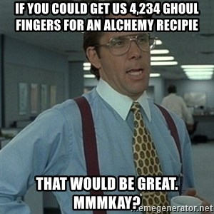 Office Space Boss - if you could get us 4,234 ghoul fingers for an alchemy recipie that would be great. mmmkay?