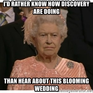 Unimpressed Queen - I'd Rather know how Discovery are doing than hear about this blooming wedding