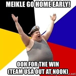 Patriot - Meikle Go Home Early! OOH For The Win                        (Team USA Out at Noon)
