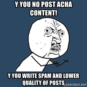 Y U No - y you no post acha content! y you write spam and lower quality of posts