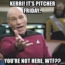Captain Picard - Kerri! It's pitcher Friday.. You're not here, WTF??