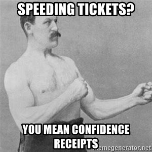 overly manlyman - speeding tickets? you mean confidence receipts