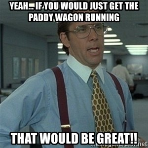 Office Space Boss - Yeah... If you would just get the paddy wagon running That would be great!!