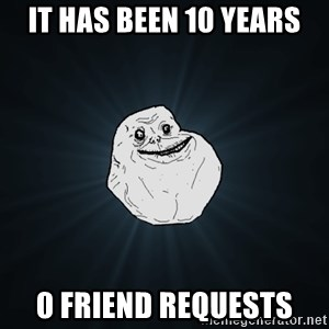 Forever Alone - It has been 10 years 0 Friend requests