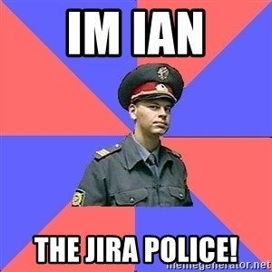 Strict policeman - Im Ian The JIRA Police!