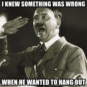 Adolf Hitler - I knew something was wrong When he wanted to hang out