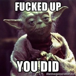 Yoda - fucked up  you did
