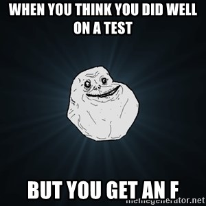 Forever Alone - When you think you did well on a test But you get an F