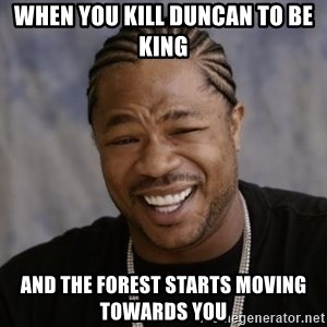 xzibit-yo-dawg - When you kill Duncan to be king And the forest starts moving towards you