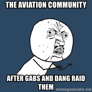 Y U No - the aviation community after gabs and dang raid them