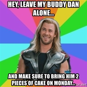 Overly Accepting Thor - hey, leave my buddy dan alone... and make sure to bring him 2 pieces of cake on monday...