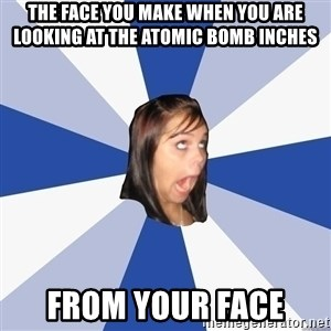 Annoying Facebook Girl - the face you make when you are looking at the atomic bomb inches  from your face
