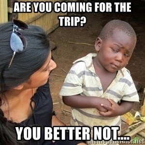 Skeptical 3rd World Kid - Are you coming for the trip? You better not....