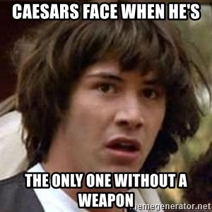 Conspiracy Keanu - Caesars face when he's  the only one without a weapon