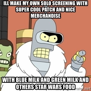 bender blackjack and hookers - ill make my own solo screening with super cool patch and nice merchandise with blue milk and green milk and others star wars food