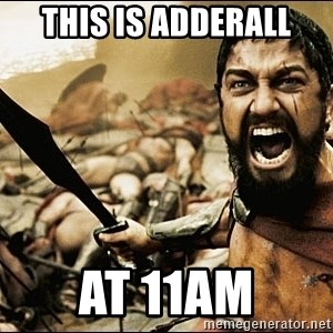 This Is Sparta Meme - THIS IS ADDERALL AT 11AM