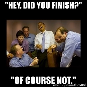 """obama laughing  - """"hey, did you finish?"""" """"of course not."""""""