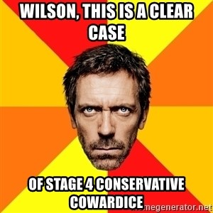 Diagnostic House - Wilson, this is a clear case Of Stage 4 Conservative Cowardice