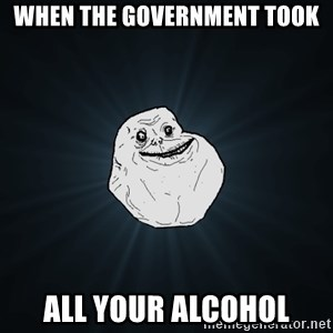 Forever Alone - When the government took all your alcohol