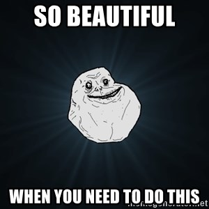 Forever Alone - SO BEAUTIFUL  WHEN YOU NEED TO DO THIS