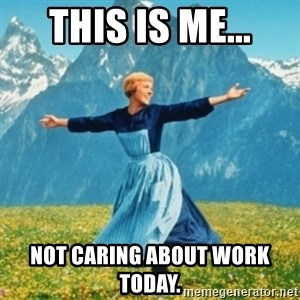 Sound Of Music Lady - This is me... Not caring about work today.