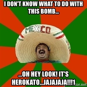 Successful Mexican - i don't know what to do with this bomb... ...oh hey look! it's herokato...JAJAJAJA!!!1
