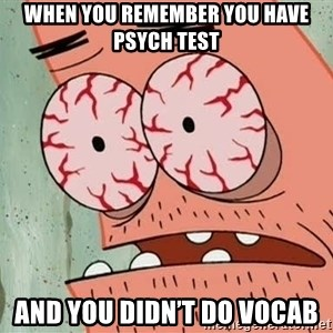 Patrick - When you remember you have psych test And you didn't do vocab