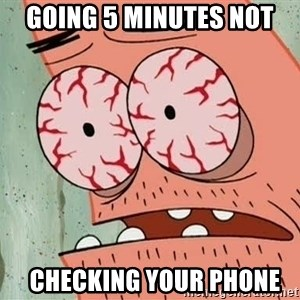 Patrick - Going 5 minutes not   checking your phone